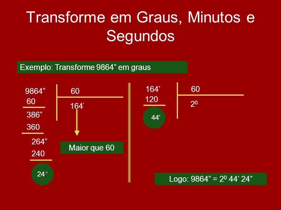 24 Transforme em Graus, Minutos e Segundos 986460 164 60 386 Logo: 9864 = 2 0 44 24 Exemplo: Transforme 9864 em graus 360 264 240 Maior que 60 16460 2