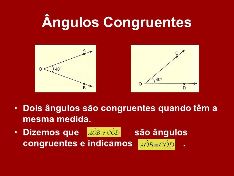 Ângulos Congruentes Dois ângulos são congruentes quando têm a mesma medida. Dizemos que são ângulos congruentes e indicamos.