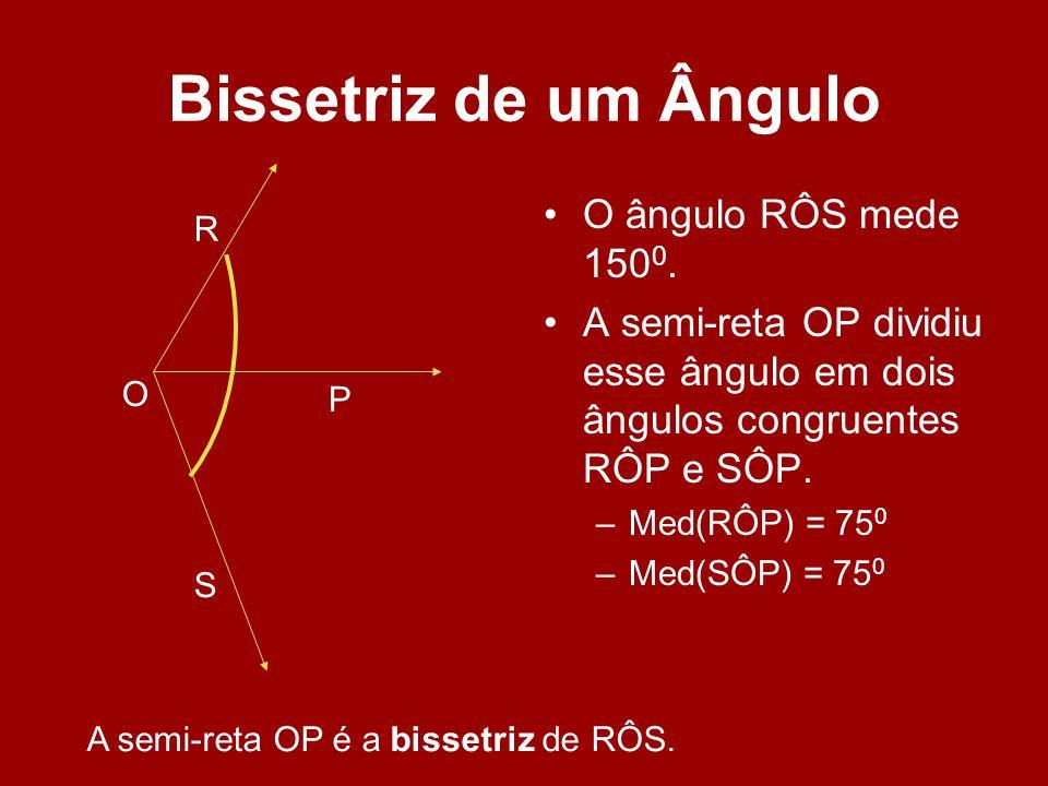 Bissetriz de um Ângulo O ângulo RÔS mede 150 0. A semi-reta OP dividiu esse ângulo em dois ângulos congruentes RÔP e SÔP. –Med(RÔP) = 75 0 –Med(SÔP) =