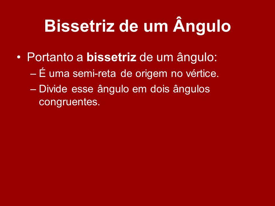 Bissetriz de um Ângulo Portanto a bissetriz de um ângulo: –É uma semi-reta de origem no vértice. –Divide esse ângulo em dois ângulos congruentes.
