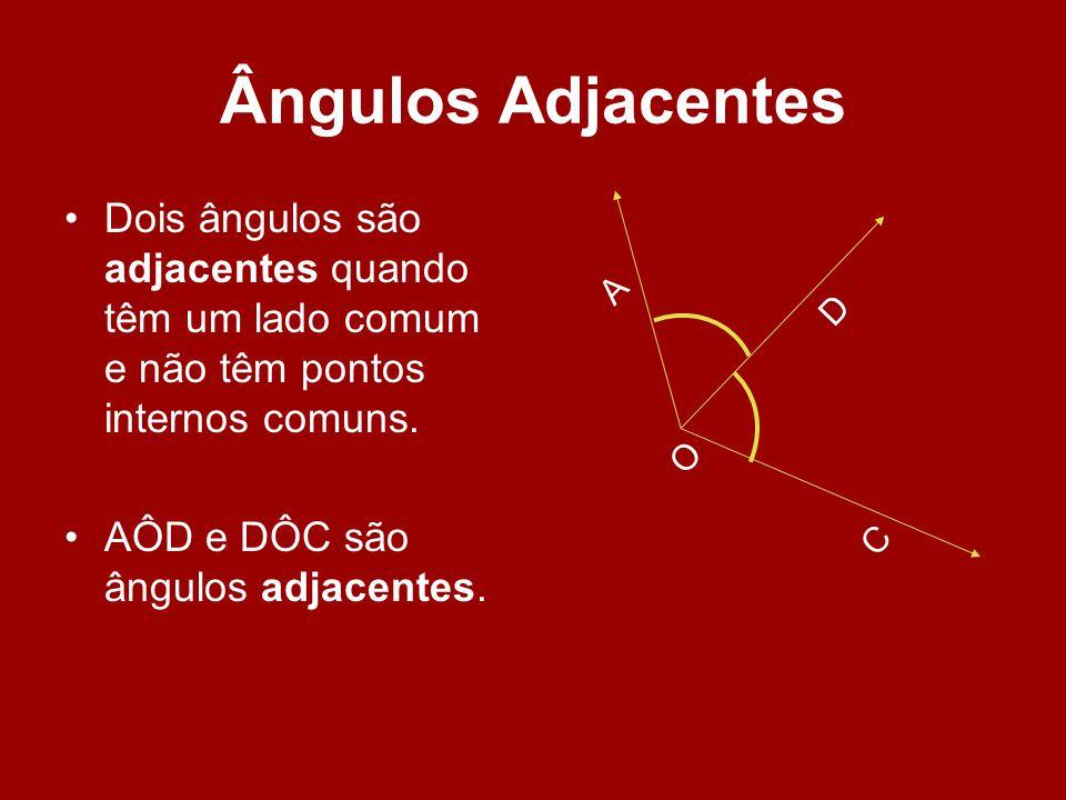 Ângulos Adjacentes Dois ângulos são adjacentes quando têm um lado comum e não têm pontos internos comuns. AÔD e DÔC são ângulos adjacentes. O A D C