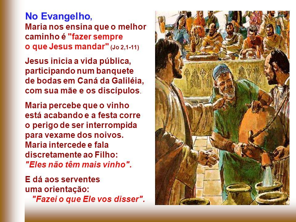 No Evangelho, Maria nos ensina que o melhor caminho é fazer sempre o que Jesus mandar (Jo 2,1-11) Jesus inicia a vida pública, participando num banquete de bodas em Caná da Galiléia, com sua mãe e os discípulos.