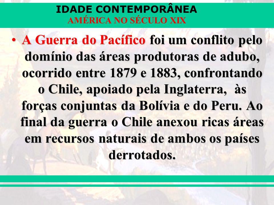 IDADE CONTEMPORÂNEA AMÉRICA NO SÉCULO XIX A Guerra do Pacífico foi um conflito pelo domínio das áreas produtoras de adubo, ocorrido entre 1879 e 1883,