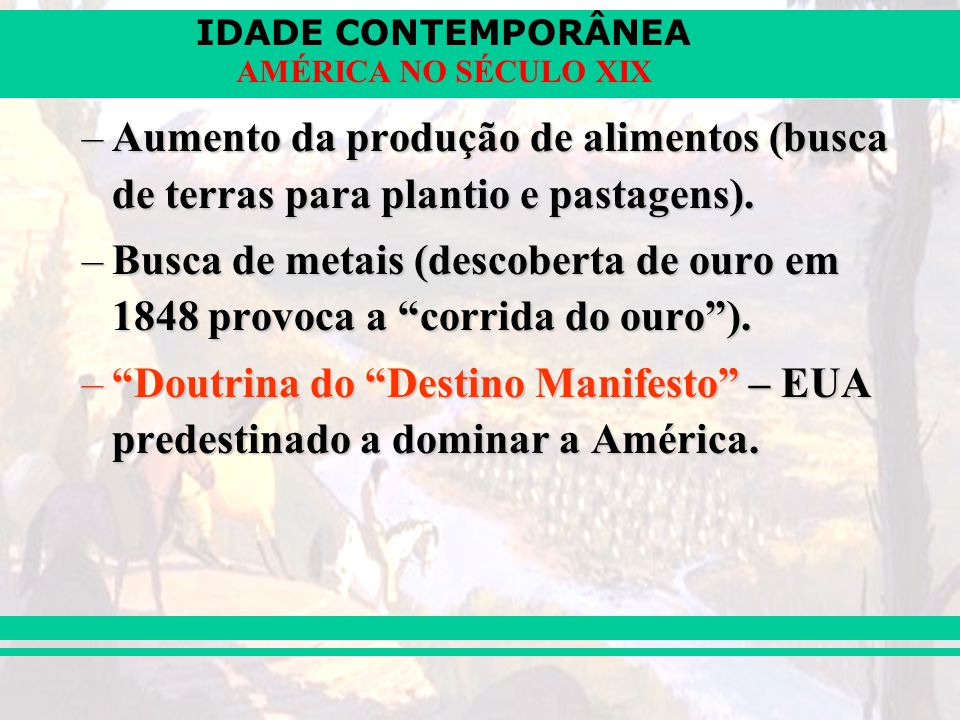 IDADE CONTEMPORÂNEA AMÉRICA NO SÉCULO XIX –Aumento da produção de alimentos (busca de terras para plantio e pastagens). –Busca de metais (descoberta d