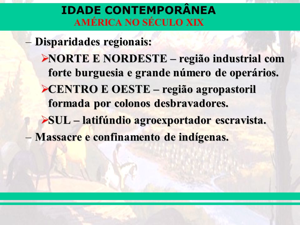 IDADE CONTEMPORÂNEA AMÉRICA NO SÉCULO XIX –Disparidades regionais: NORTE E NORDESTE – região industrial com forte burguesia e grande número de operári