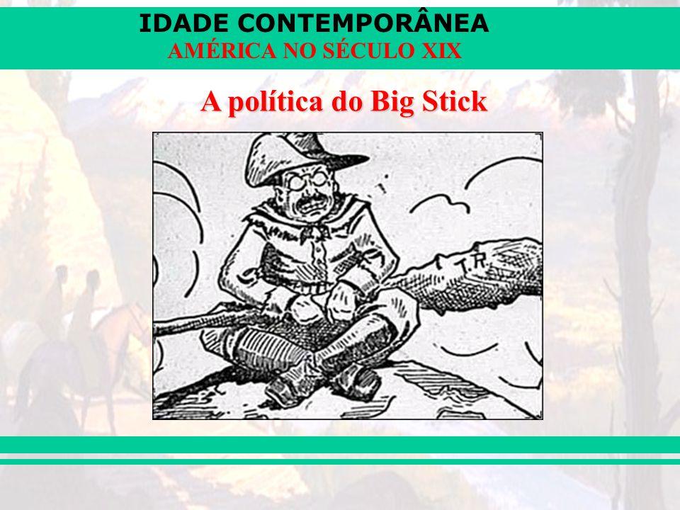 IDADE CONTEMPORÂNEA AMÉRICA NO SÉCULO XIX A política do Big Stick