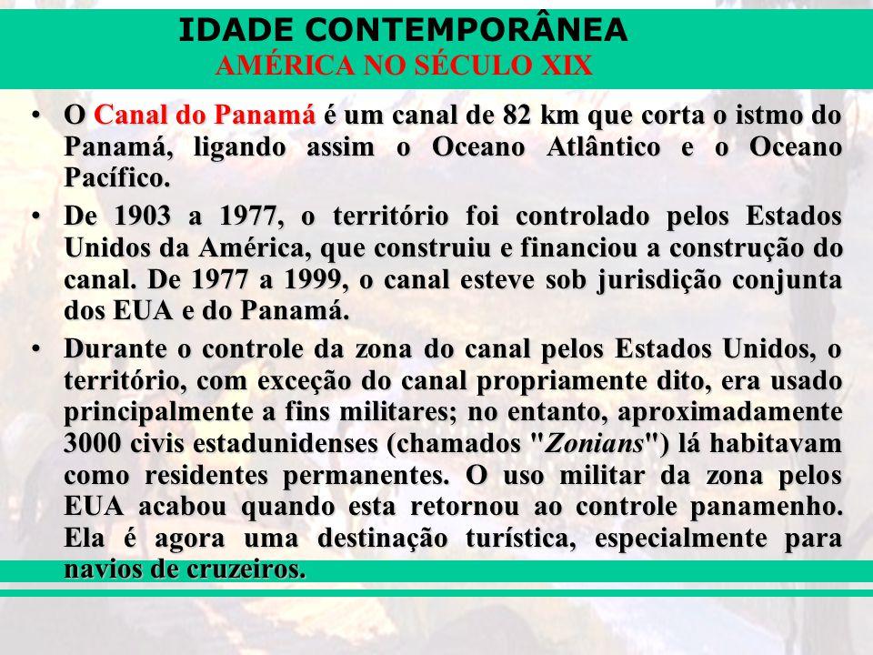 IDADE CONTEMPORÂNEA AMÉRICA NO SÉCULO XIX O Canal do Panamá é um canal de 82 km que corta o istmo do Panamá, ligando assim o Oceano Atlântico e o Ocea