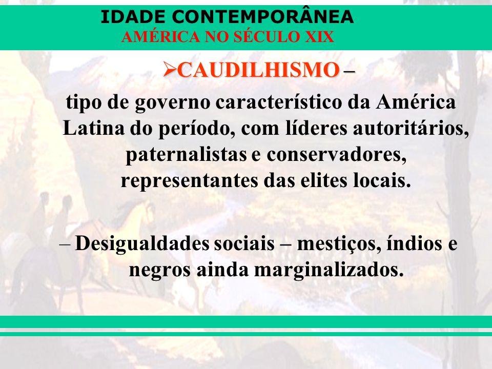 IDADE CONTEMPORÂNEA AMÉRICA NO SÉCULO XIX CAUDILHISMO – CAUDILHISMO – tipo de governo característico da América Latina do período, com líderes autorit