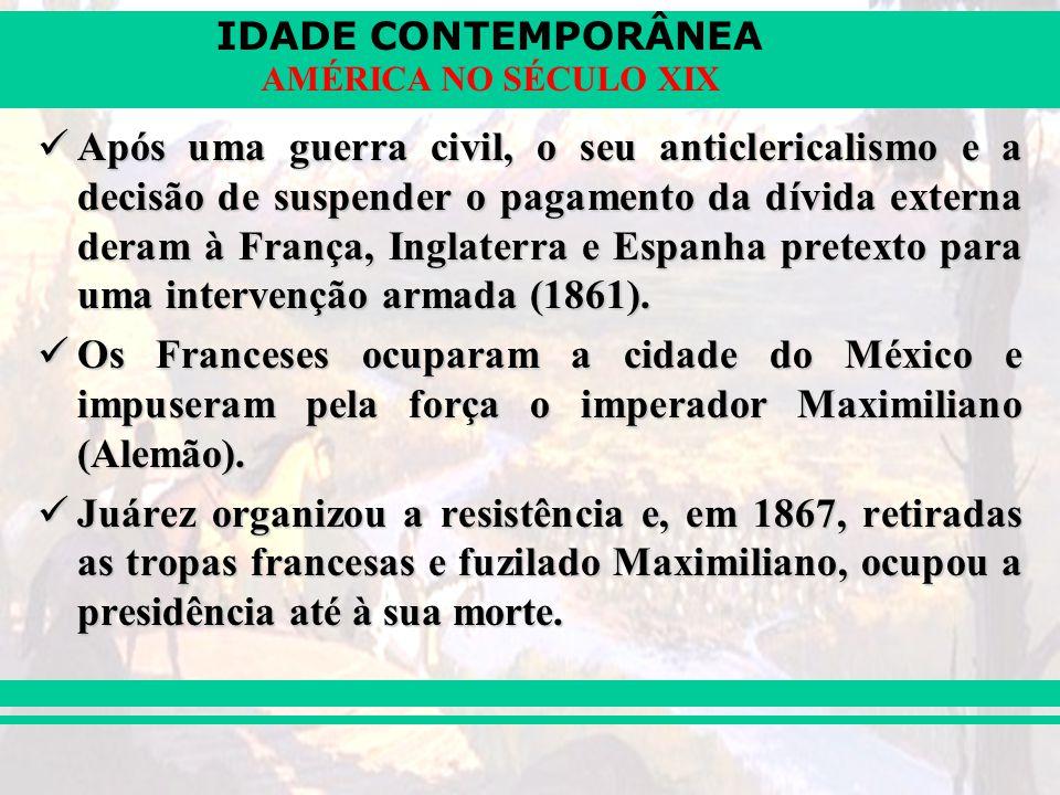 IDADE CONTEMPORÂNEA AMÉRICA NO SÉCULO XIX Após uma guerra civil, o seu anticlericalismo e a decisão de suspender o pagamento da dívida externa deram à