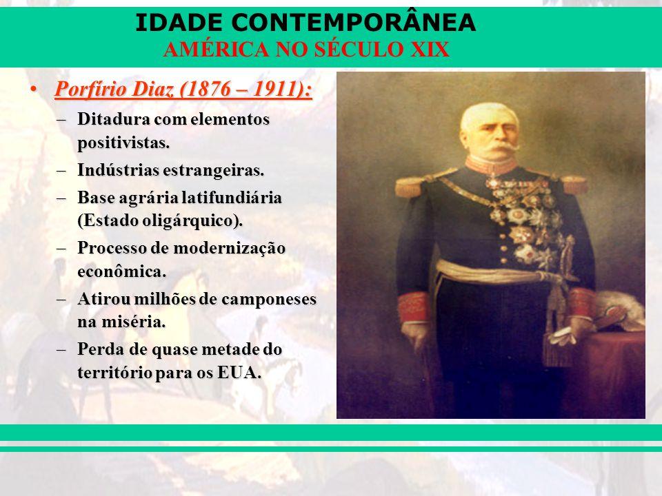 IDADE CONTEMPORÂNEA AMÉRICA NO SÉCULO XIX Porfírio Diaz (1876 – 1911):Porfírio Diaz (1876 – 1911): –Ditadura com elementos positivistas. –Indústrias e