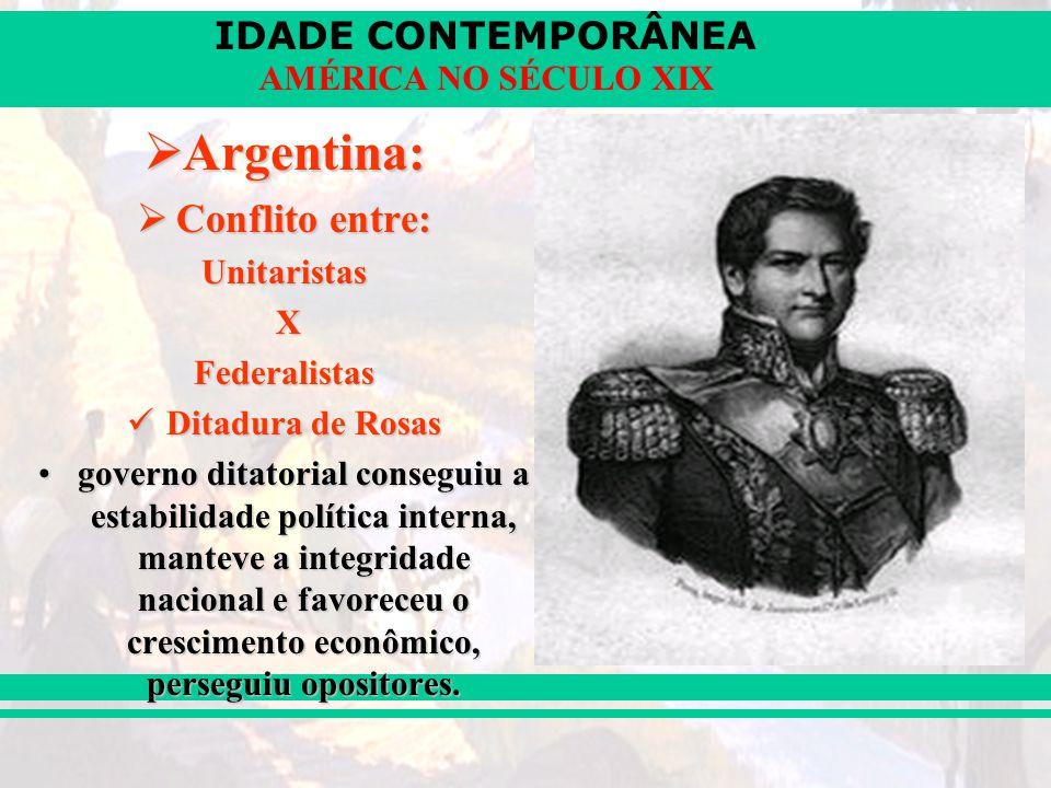 IDADE CONTEMPORÂNEA AMÉRICA NO SÉCULO XIX Argentina: Argentina: Conflito entre: Conflito entre:Unitaristas XFederalistas Ditadura de Rosas Ditadura de