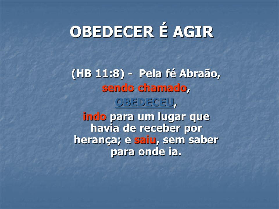 OBEDECER É AGIR (HB 11:8) - Pela fé Abraão, sendo chamado, OBEDECEU, indo para um lugar que havia de receber por herança; e saiu, sem saber para onde