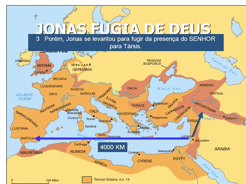 JONAS FUGIA DE DEUS 3 Porém, Jonas se levantou para fugir da presença do SENHOR para Társis. 4000 KM
