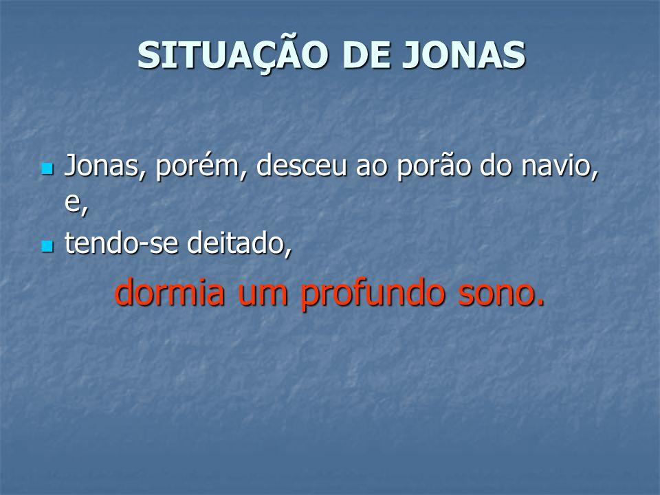 SITUAÇÃO DE JONAS Jonas, porém, desceu ao porão do navio, e, Jonas, porém, desceu ao porão do navio, e, tendo-se deitado, tendo-se deitado, dormia um profundo sono.