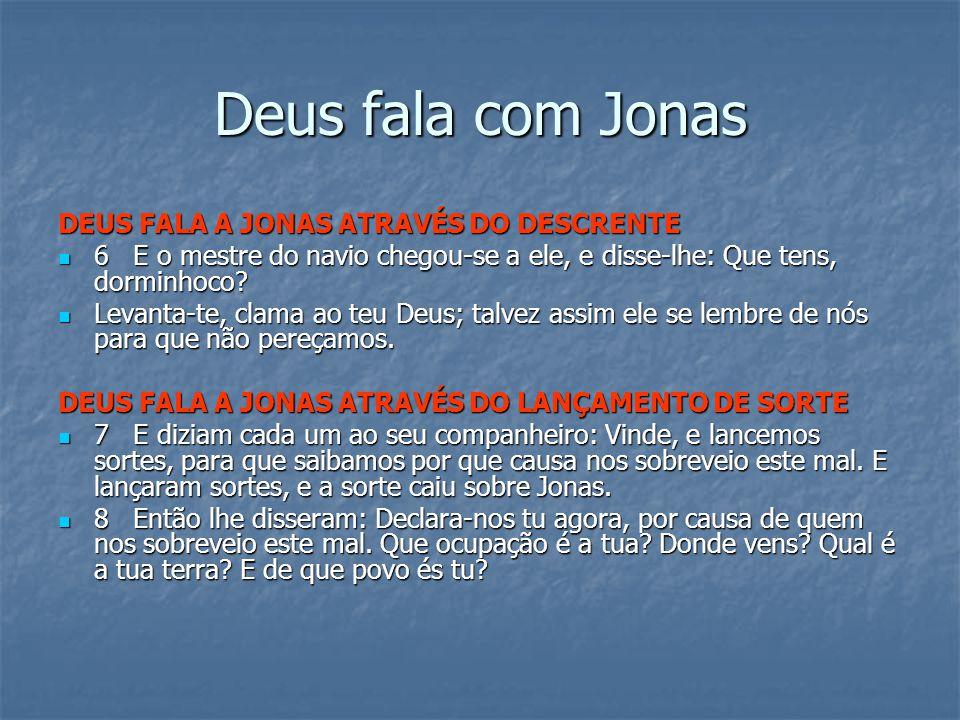 Deus fala com Jonas DEUS FALA A JONAS ATRAVÉS DO DESCRENTE 6 E o mestre do navio chegou-se a ele, e disse-lhe: Que tens, dorminhoco.