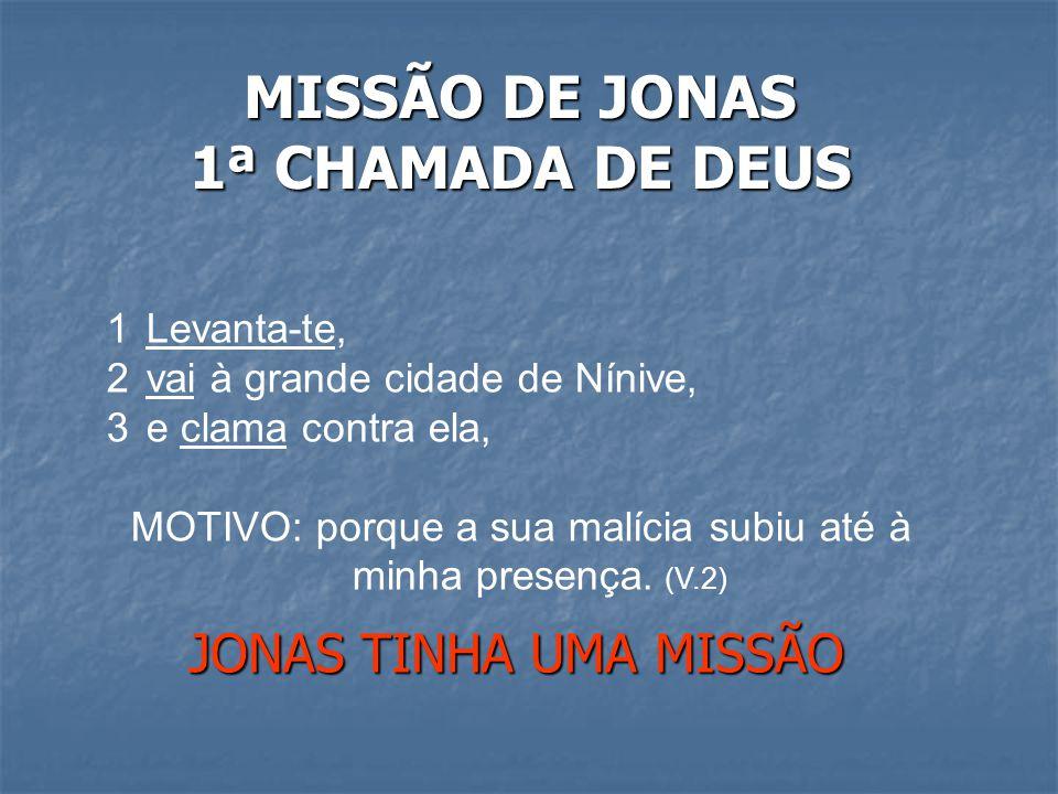 MISSÃO DE JONAS 1ª CHAMADA DE DEUS JONAS TINHA UMA MISSÃO 1Levanta-te, 2vai à grande cidade de Nínive, 3e clama contra ela, MOTIVO: porque a sua malícia subiu até à minha presença.