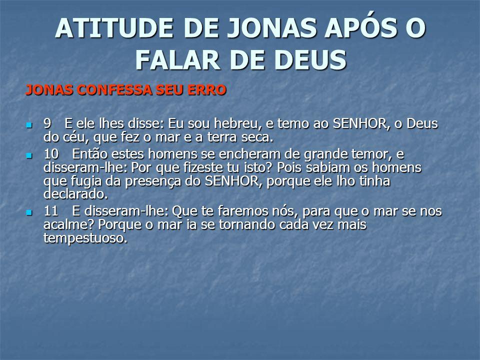 ATITUDE DE JONAS APÓS O FALAR DE DEUS JONAS CONFESSA SEU ERRO 9 E ele lhes disse: Eu sou hebreu, e temo ao SENHOR, o Deus do céu, que fez o mar e a te