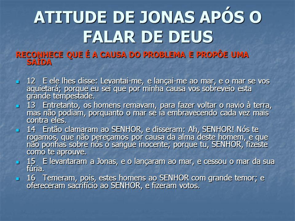 ATITUDE DE JONAS APÓS O FALAR DE DEUS RECONHECE QUE É A CAUSA DO PROBLEMA E PROPÔE UMA SAÍDA 12 E ele lhes disse: Levantai-me, e lançai-me ao mar, e o