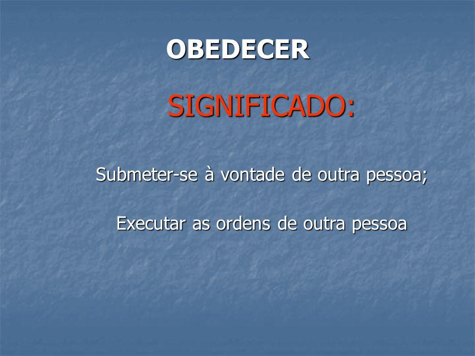 OBEDECER SIGNIFICADO: Submeter-se à vontade de outra pessoa; Executar as ordens de outra pessoa