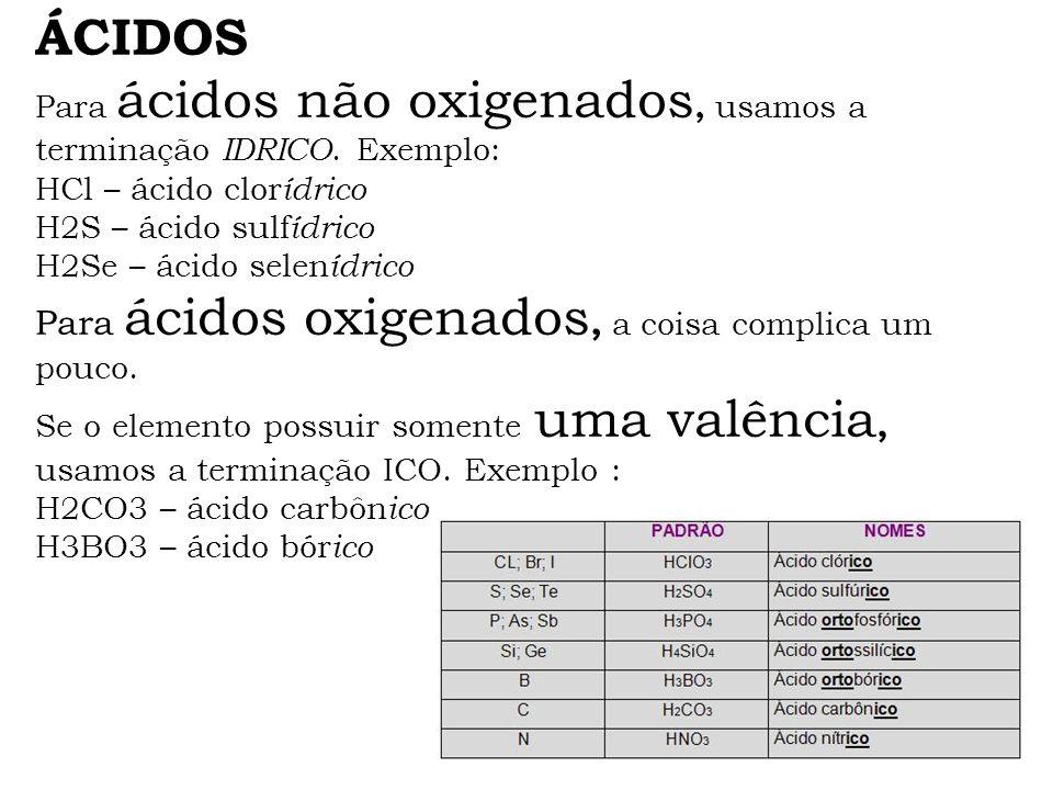 ÁCIDOS Para ácidos não oxigenados, usamos a terminação IDRICO. Exemplo: HCl – ácido clor ídrico H2S – ácido sulf ídrico H2Se – ácido selen ídrico Para
