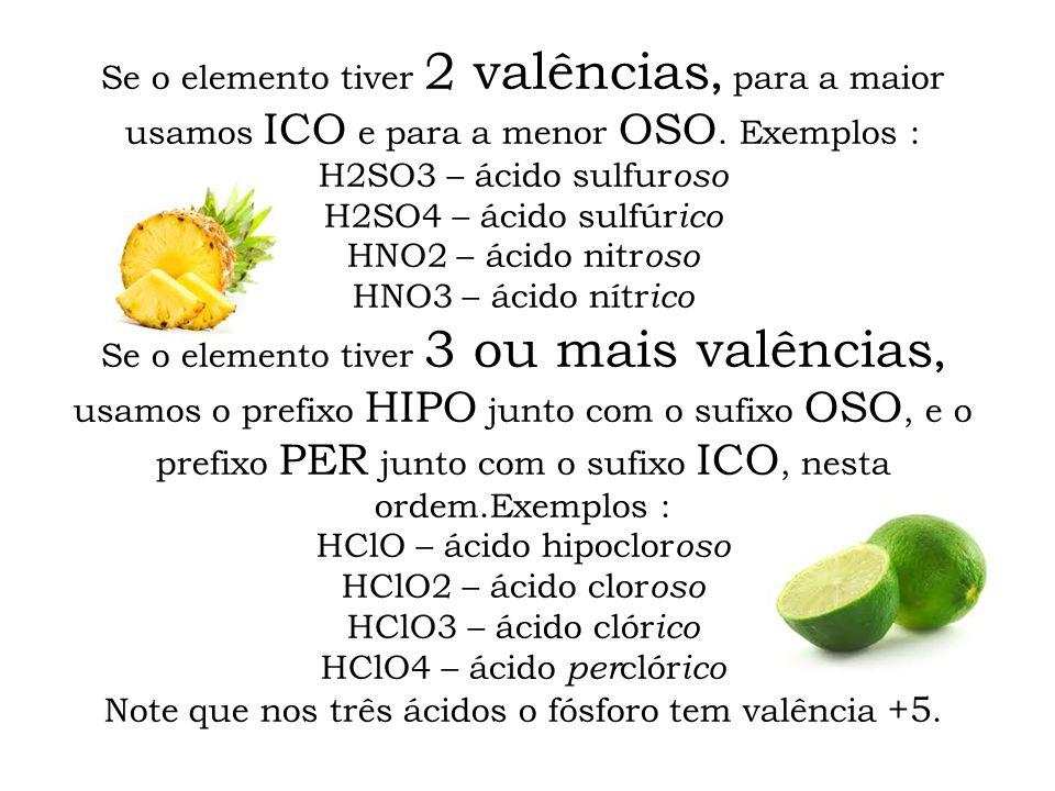 Se o elemento tiver 2 valências, para a maior usamos ICO e para a menor OSO. Exemplos : H2SO3 – ácido sulfur oso H2SO4 – ácido sulfúr ico HNO2 – ácido