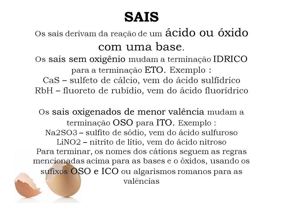 SAIS Os sais derivam da reação de um ácido ou óxido com uma base. Os sais sem oxigênio mudam a terminação IDRICO para a terminação ETO. Exemplo : CaS