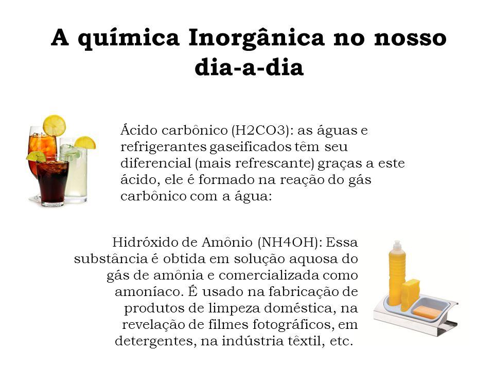 A química Inorgânica no nosso dia-a-dia Ácido carbônico (H2CO3): as águas e refrigerantes gaseificados têm seu diferencial (mais refrescante) graças a