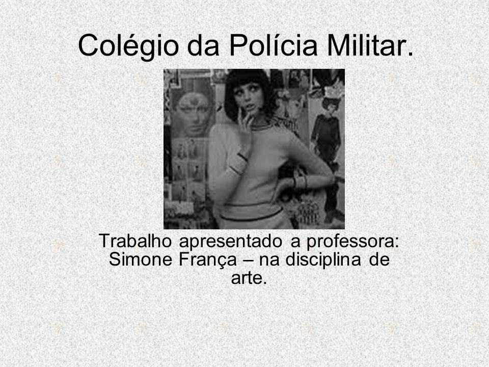 Colégio da Polícia Militar. Trabalho apresentado a professora: Simone França – na disciplina de arte.