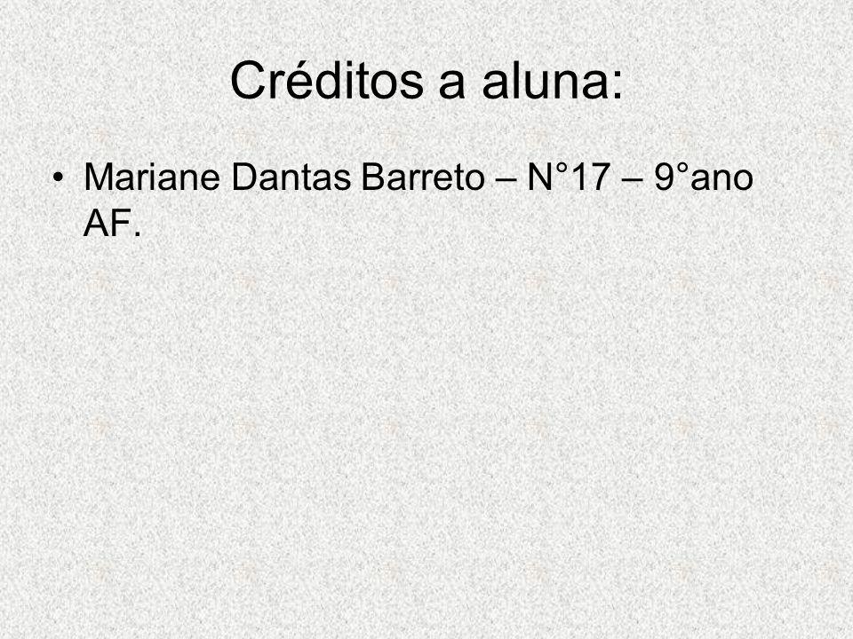 Créditos a aluna: Mariane Dantas Barreto – N°17 – 9°ano AF.
