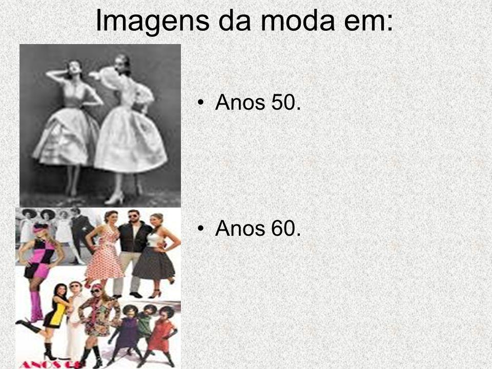 Imagens da moda em: Anos 50. Anos 60.