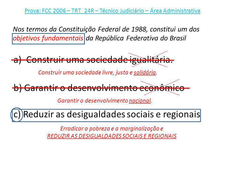 Prova: FCC 2006 – TRT_24R – Técnico Judiciário – Área Administrativa a)Construir uma sociedade igualitária. Nos termos da Constituição Federal de 1988
