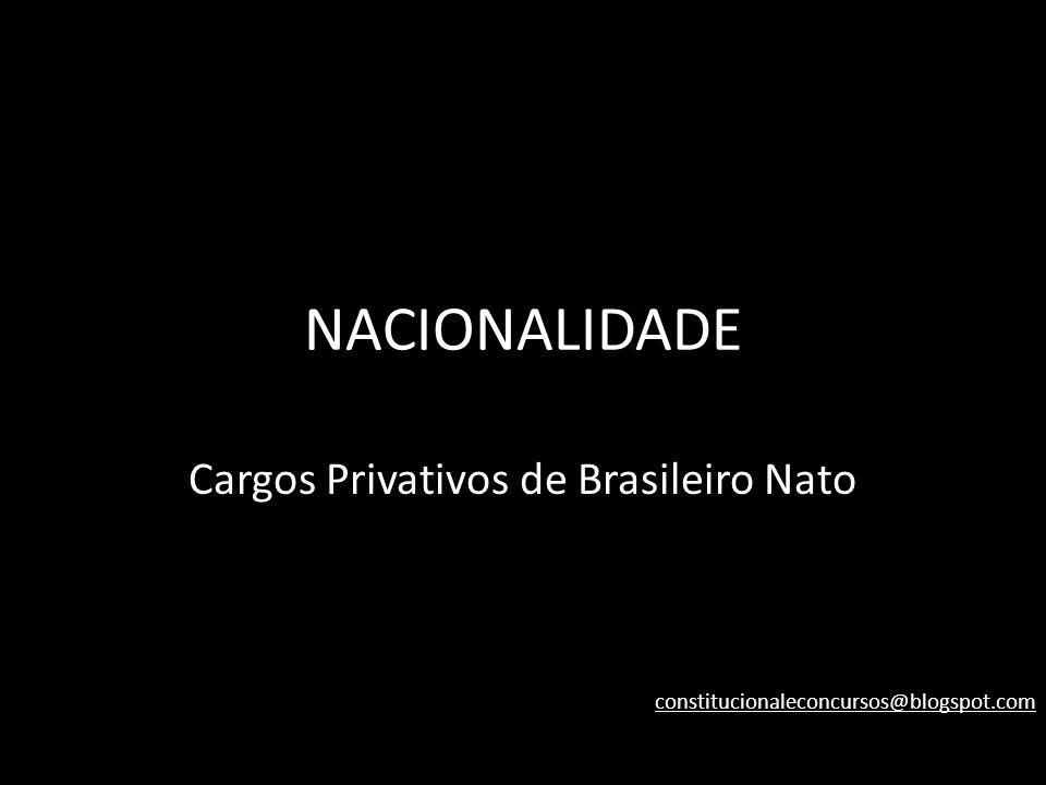 NACIONALIDADE Cargos Privativos de Brasileiro Nato constitucionaleconcursos@blogspot.com