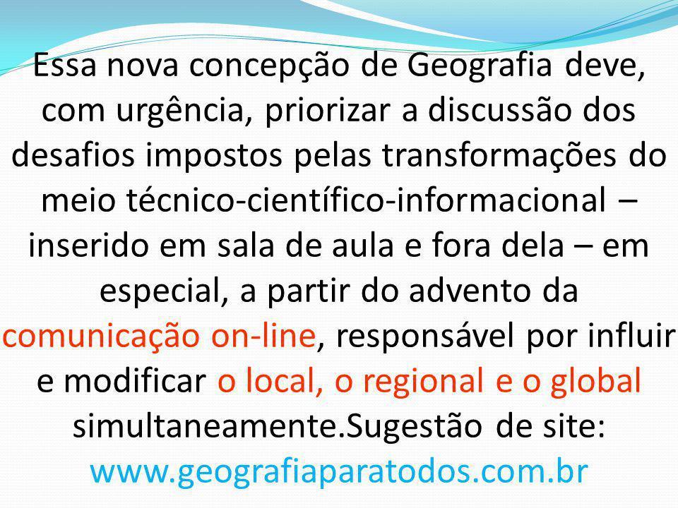 Essa nova concepção de Geografia deve, com urgência, priorizar a discussão dos desafios impostos pelas transformações do meio técnico-científico-infor