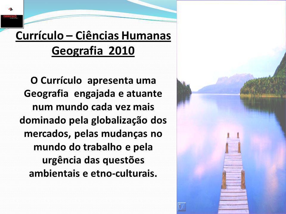 Currículo – Ciências Humanas Geografia 2010 O Currículo apresenta uma Geografia engajada e atuante num mundo cada vez mais dominado pela globalização dos mercados, pelas mudanças no mundo do trabalho e pela urgência das questões ambientais e etno-culturais.