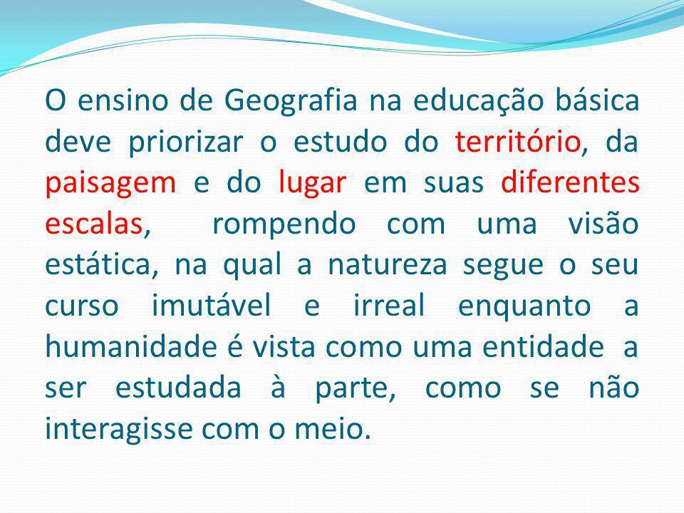 O ensino de Geografia na educação básica deve priorizar o estudo do território, da paisagem e do lugar em suas diferentes escalas, rompendo com uma vi