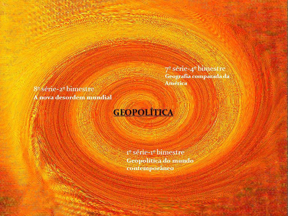 GEOPOLÍTICA 7º série-4º bimestre Geografia comparada da América 8º série-2º bimestre A nova desordem mundial 1º série-1º bimestre Geopolítica do mundo