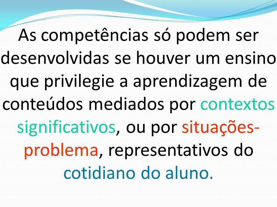 As competências só podem ser desenvolvidas se houver um ensino que privilegie a aprendizagem de conteúdos mediados por contextos significativos, ou por situações- problema, representativos do cotidiano do aluno.