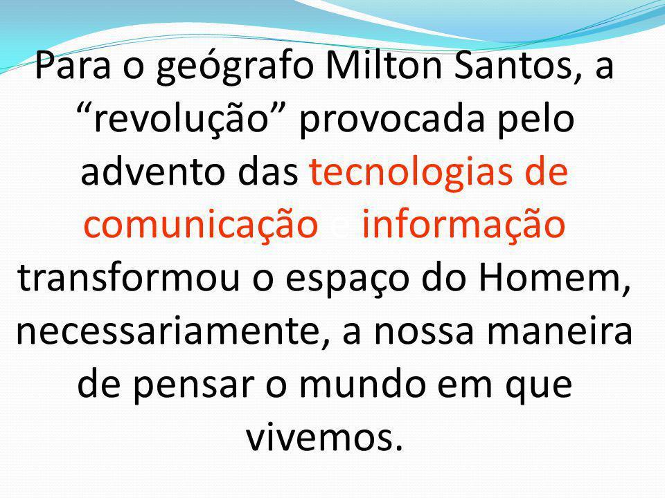 Para o geógrafo Milton Santos, a revolução provocada pelo advento das tecnologias de comunicação e informação transformou o espaço do Homem, necessariamente, a nossa maneira de pensar o mundo em que vivemos.