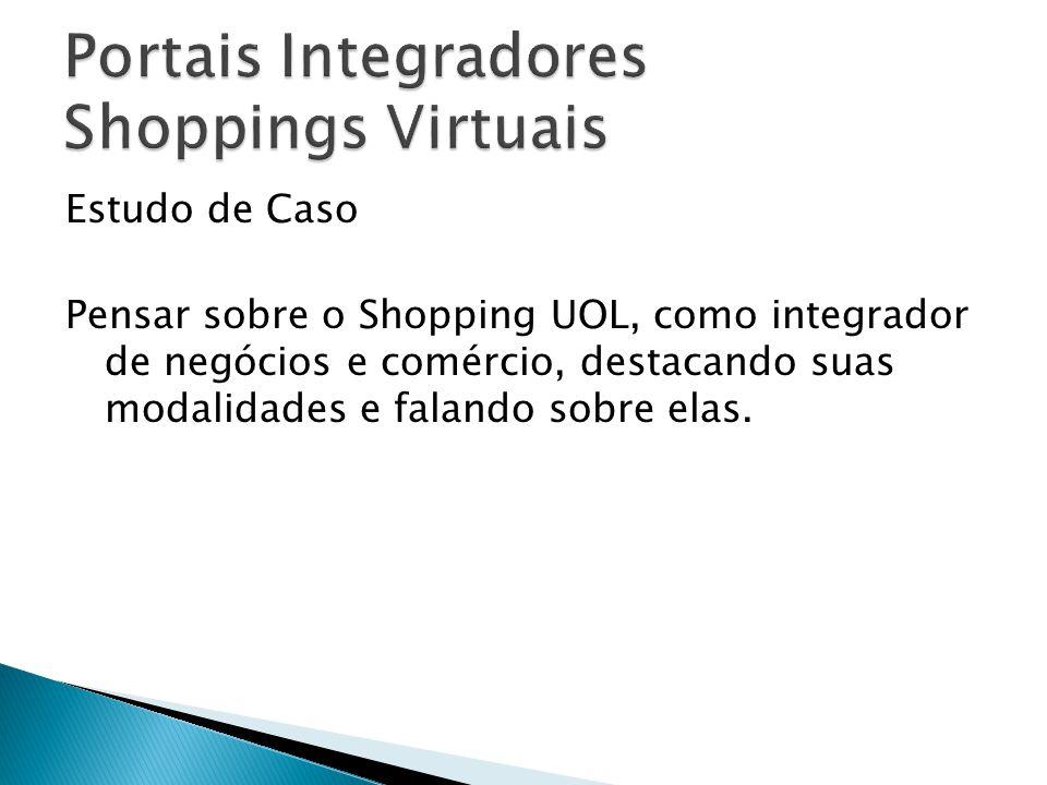 Estudo de Caso Pensar sobre o Shopping UOL, como integrador de negócios e comércio, destacando suas modalidades e falando sobre elas.