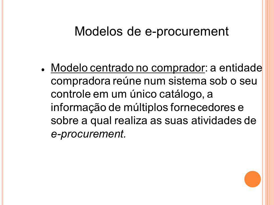 Modelos de e-procurement Modelo centrado no comprador: a entidade compradora reúne num sistema sob o seu controle em um único catálogo, a informação de múltiplos fornecedores e sobre a qual realiza as suas atividades de e-procurement.
