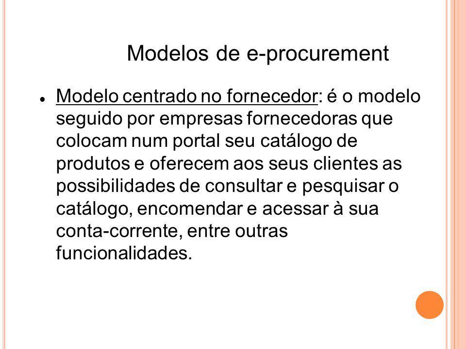 Modelos de e-procurement Modelo centrado no fornecedor: é o modelo seguido por empresas fornecedoras que colocam num portal seu catálogo de produtos e oferecem aos seus clientes as possibilidades de consultar e pesquisar o catálogo, encomendar e acessar à sua conta-corrente, entre outras funcionalidades.
