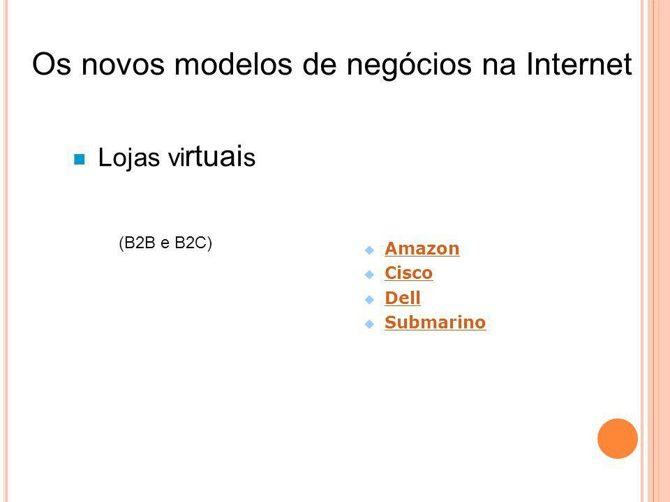 Lojas vi rtuai s (B2B e B2C) Amazon Cisco Dell Submarino Os novos modelos de negócios na Internet