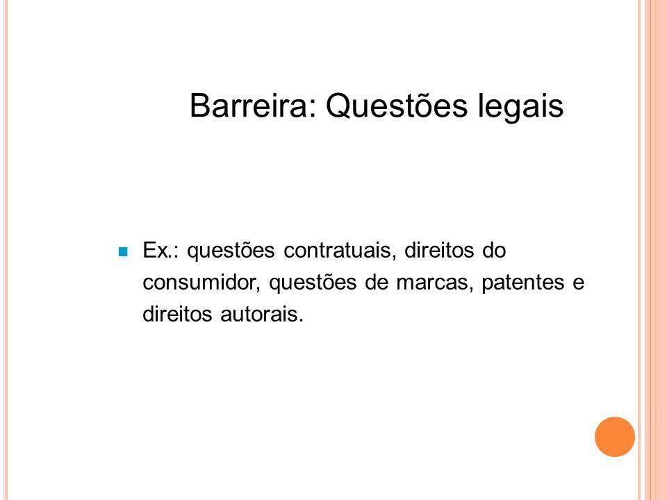 Barreira: Questões legais Ex.: questões contratuais, direitos do consumidor, questões de marcas, patentes e direitos autorais.