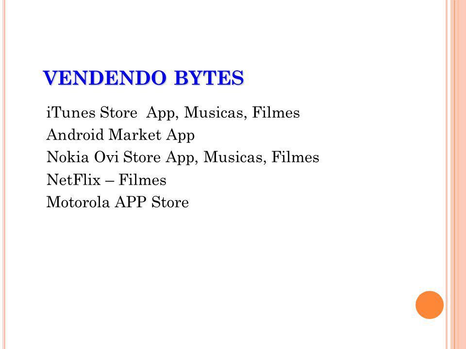 VENDENDO BYTES iTunes Store App, Musicas, Filmes Android Market App Nokia Ovi Store App, Musicas, Filmes NetFlix – Filmes Motorola APP Store