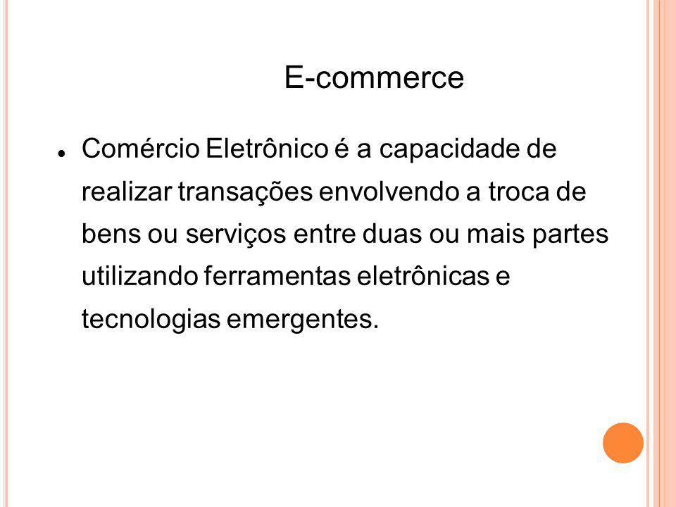 E-commerce Comércio Eletrônico é a capacidade de realizar transações envolvendo a troca de bens ou serviços entre duas ou mais partes utilizando ferramentas eletrônicas e tecnologias emergentes.