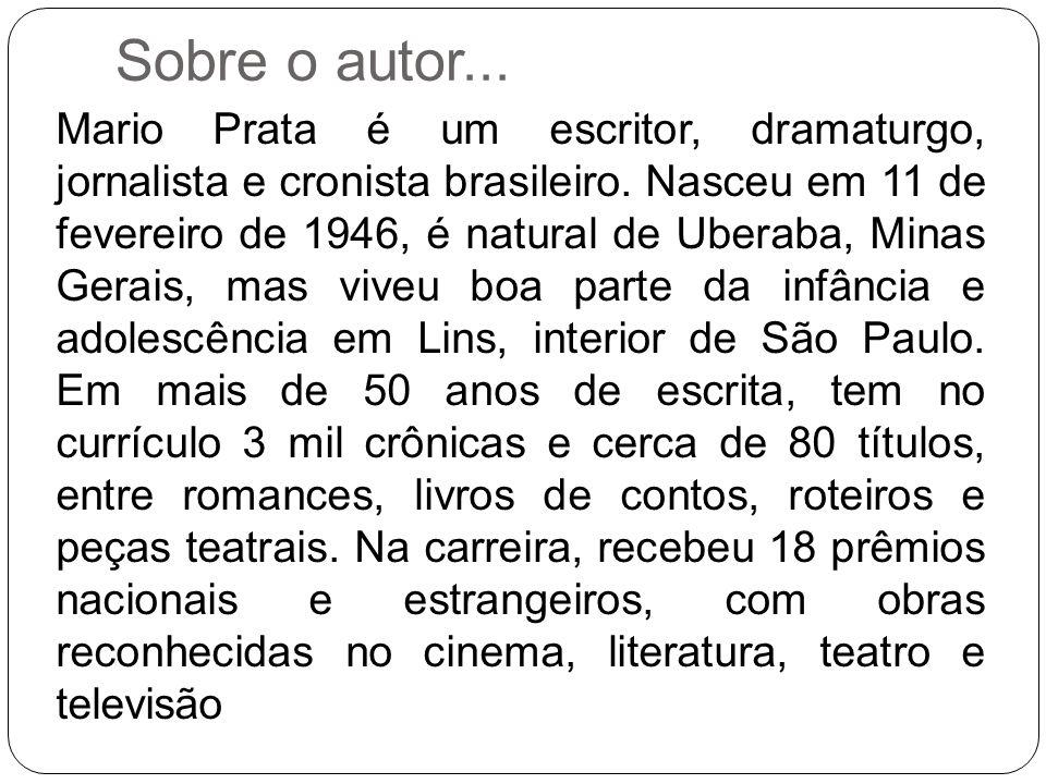 Sobre o autor... Mario Prata é um escritor, dramaturgo, jornalista e cronista brasileiro. Nasceu em 11 de fevereiro de 1946, é natural de Uberaba, Min