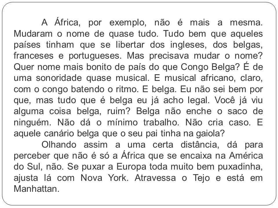 A África, por exemplo, não é mais a mesma. Mudaram o nome de quase tudo. Tudo bem que aqueles países tinham que se libertar dos ingleses, dos belgas,