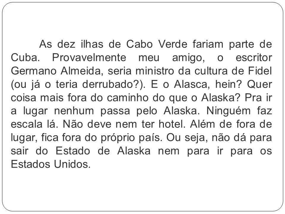 As dez ilhas de Cabo Verde fariam parte de Cuba. Provavelmente meu amigo, o escritor Germano Almeida, seria ministro da cultura de Fidel (ou já o teri