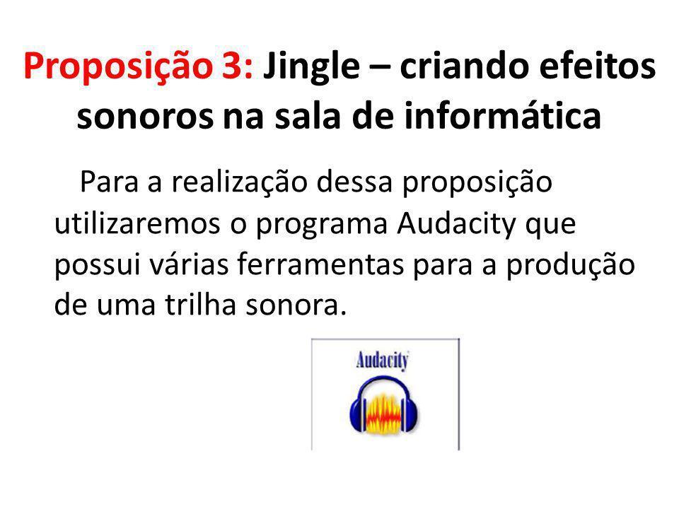 Proposição 3: Jingle – criando efeitos sonoros na sala de informática Para a realização dessa proposição utilizaremos o programa Audacity que possui v