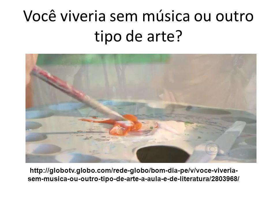 Você viveria sem música ou outro tipo de arte? http://globotv.globo.com/rede-globo/bom-dia-pe/v/voce-viveria- sem-musica-ou-outro-tipo-de-arte-a-aula-